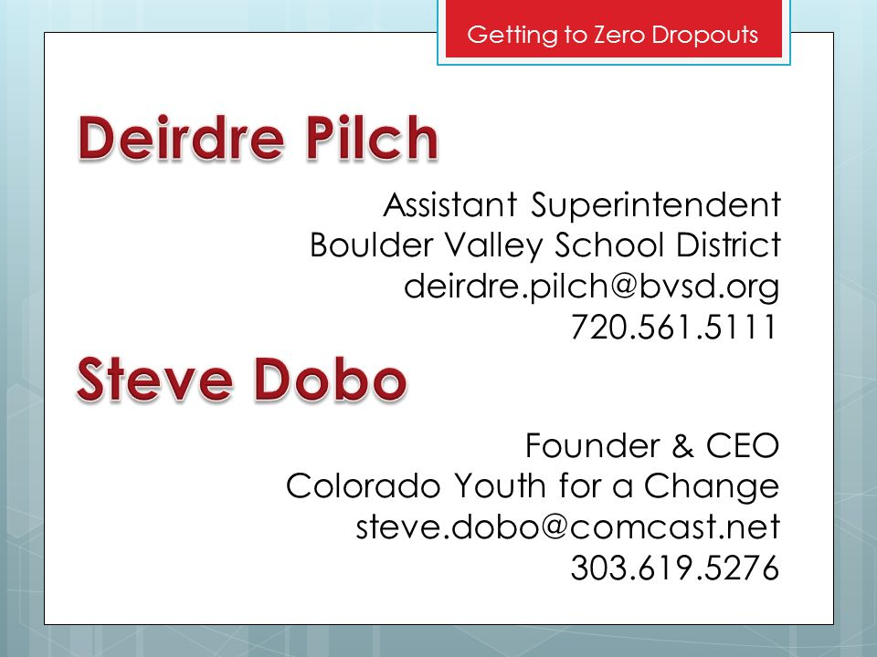 Assistant Superintendent Boulder Valley School District deirdre.pilch@bvsd.org 720.561.5111 Getting to Zero Dropouts Founder & CEO Colorado Youth for a Change steve.dobo@comcast.net 303.619.5276