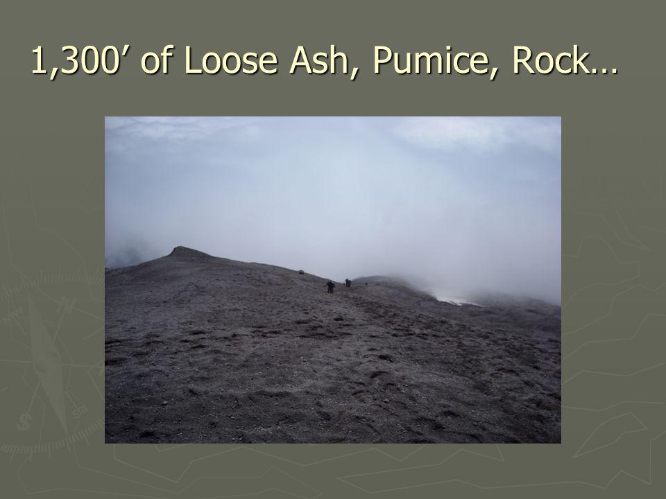 1,300' of Loose Ash, Pumice, Rock…