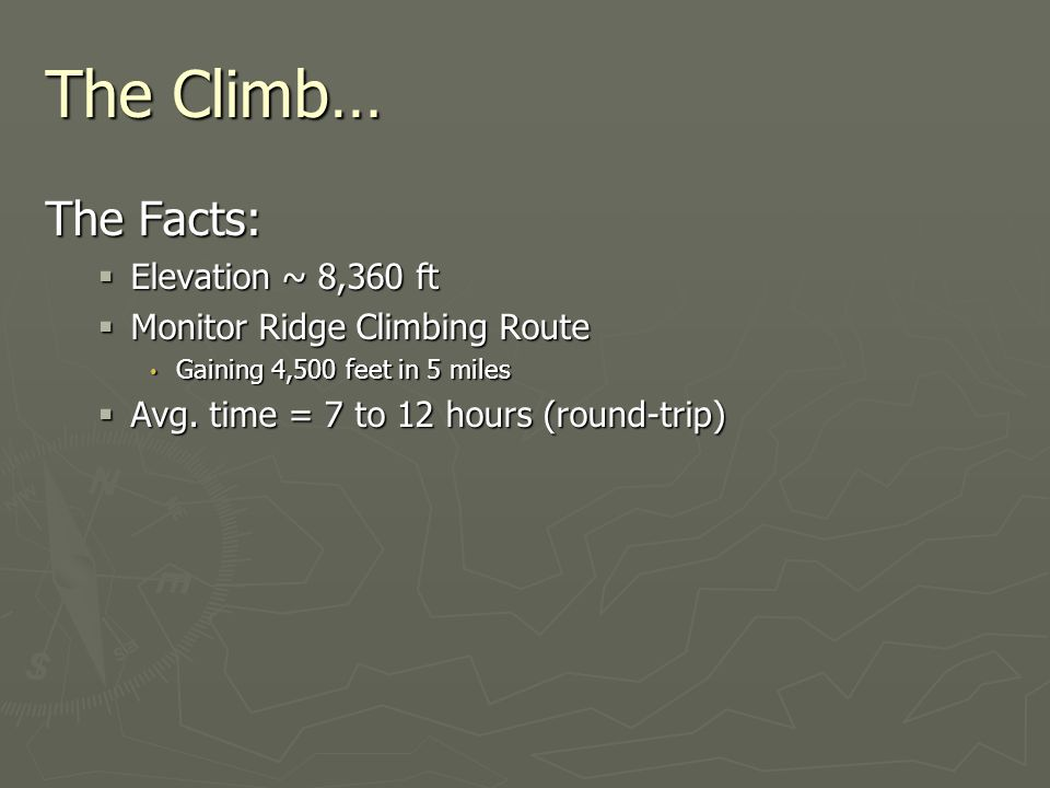 The Climb… The Facts:  Elevation ~ 8,360 ft  Monitor Ridge Climbing Route Gaining 4,500 feet in 5 miles Gaining 4,500 feet in 5 miles  Avg.
