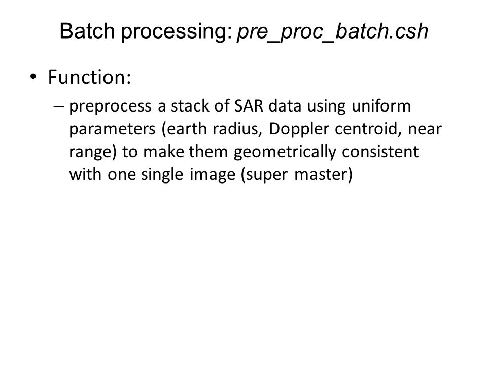 Function: – preprocess a stack of SAR data using uniform parameters (earth radius, Doppler centroid, near range) to make them geometrically consistent
