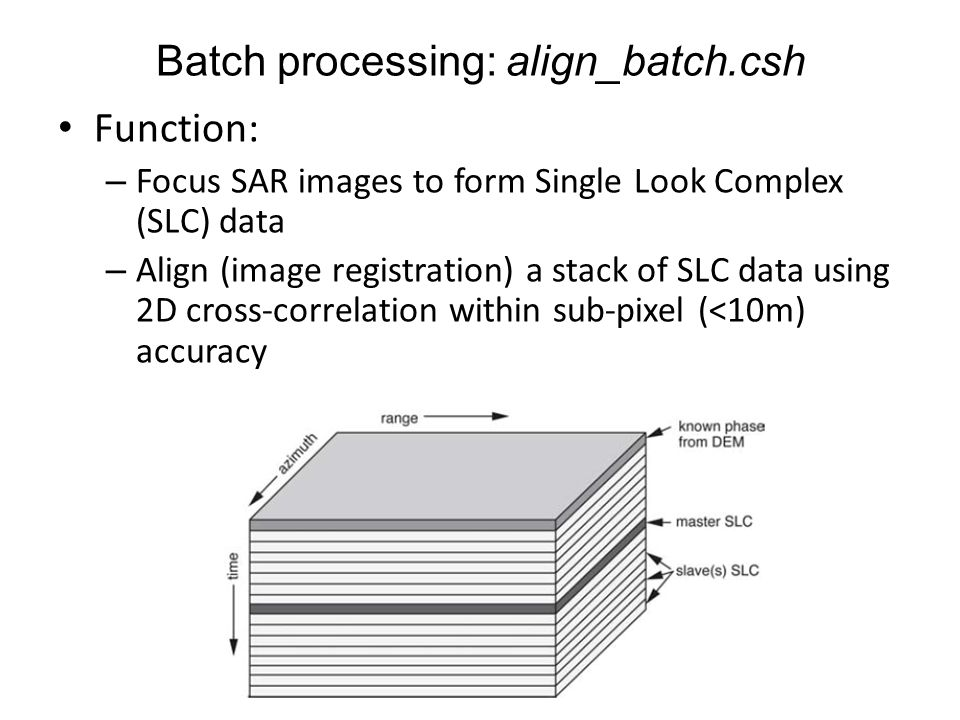 Function: – Focus SAR images to form Single Look Complex (SLC) data – Align (image registration) a stack of SLC data using 2D cross-correlation within