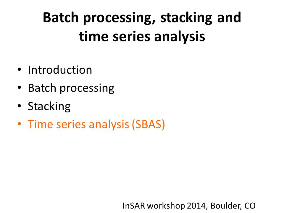 Batch processing, stacking and time series analysis Introduction Batch processing Stacking Time series analysis (SBAS) InSAR workshop 2014, Boulder, C