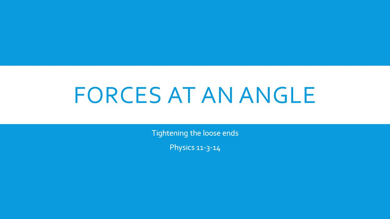 FORCES AT AN ANGLE Tightening the loose ends Physics 11-3-14