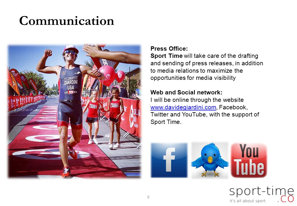 Communication Press Office: Sport Time will take care of the drafting and sending of press releases, in addition to media relations to maximize the opportunities for media visibility Web and Social network: I will be online through the website www.davidegiardini.com, Facebook, Twitter and YouTube, with the support of Sport Time.