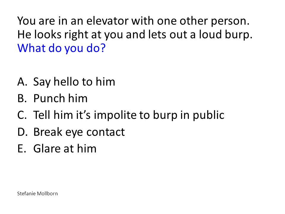 You are in an elevator with one other person. He looks right at you and lets out a loud burp.