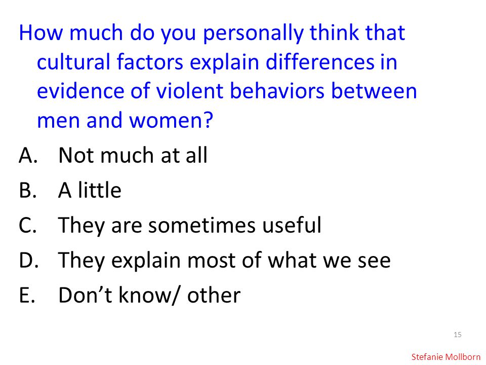 15 How much do you personally think that cultural factors explain differences in evidence of violent behaviors between men and women.