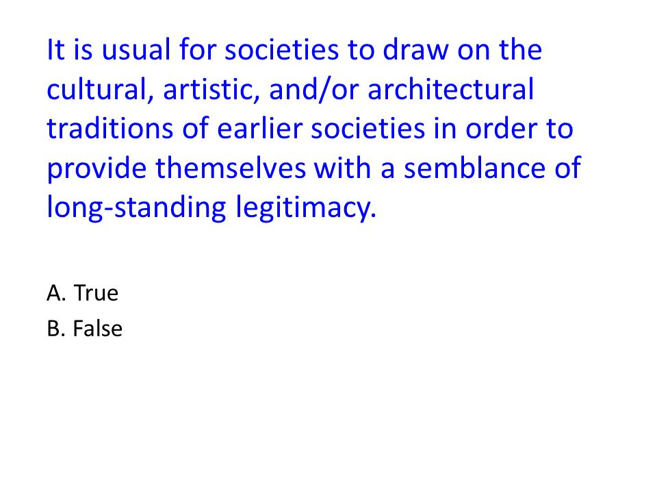 It is usual for societies to draw on the cultural, artistic, and/or architectural traditions of earlier societies in order to provide themselves with a semblance of long-standing legitimacy.