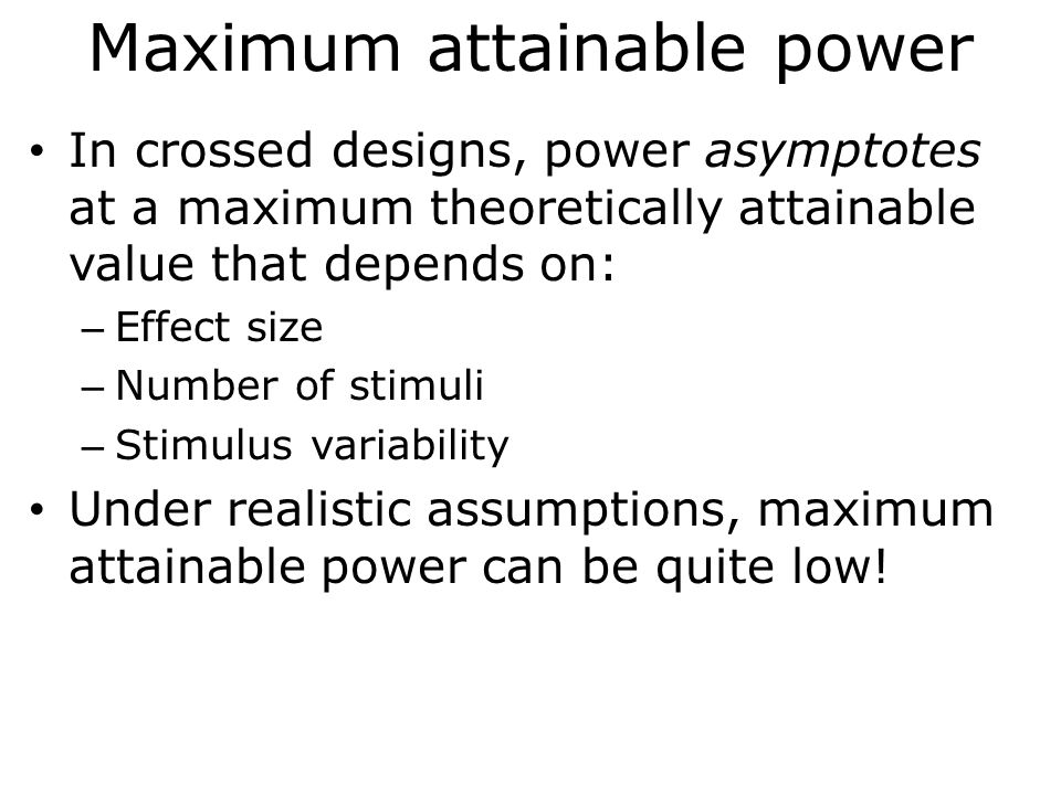 Maximum attainable power In crossed designs, power asymptotes at a maximum theoretically attainable value that depends on: – Effect size – Number of s