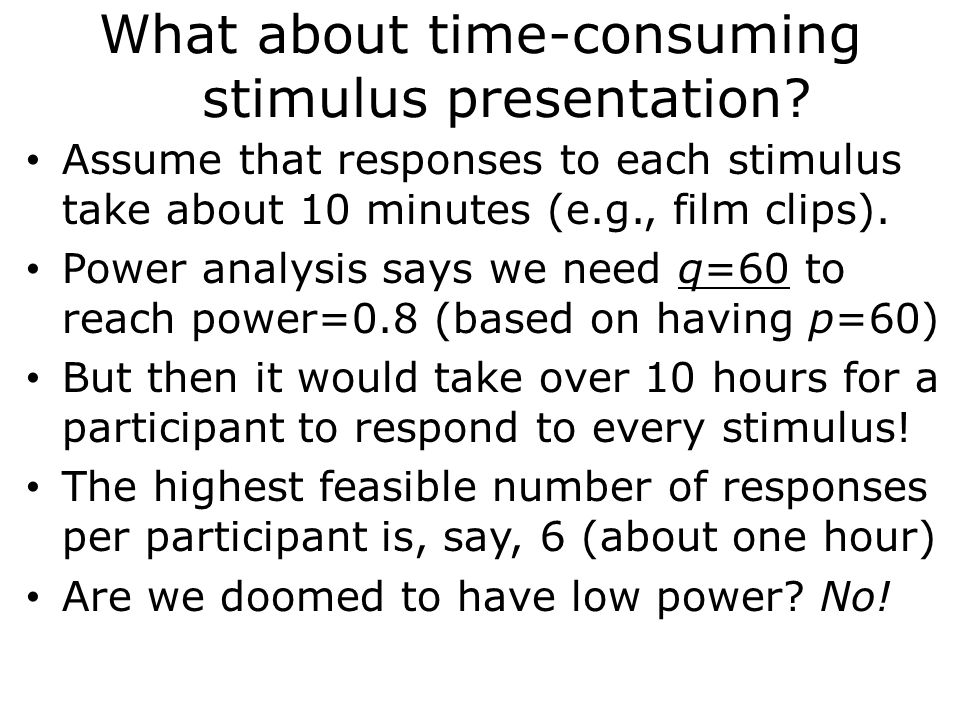 What about time-consuming stimulus presentation? Assume that responses to each stimulus take about 10 minutes (e.g., film clips). Power analysis says