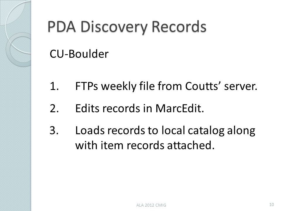 PDA Discovery Records CU-Boulder 1.FTPs weekly file from Coutts' server. 2.Edits records in MarcEdit. 3.Loads records to local catalog along with item