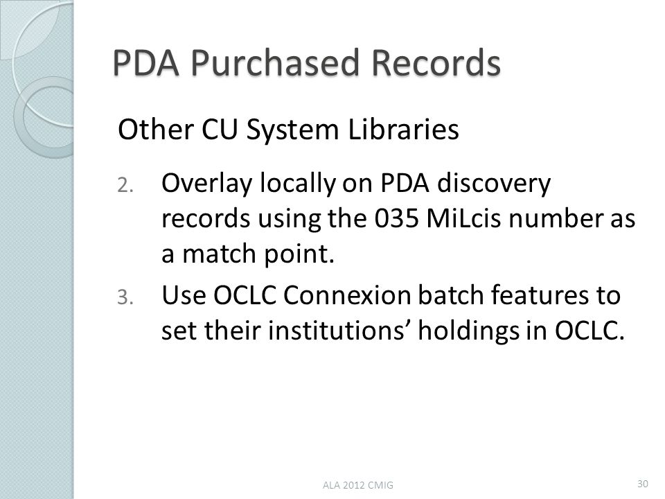 PDA Purchased Records Other CU System Libraries 2. Overlay locally on PDA discovery records using the 035 MiLcis number as a match point. 3. Use OCLC