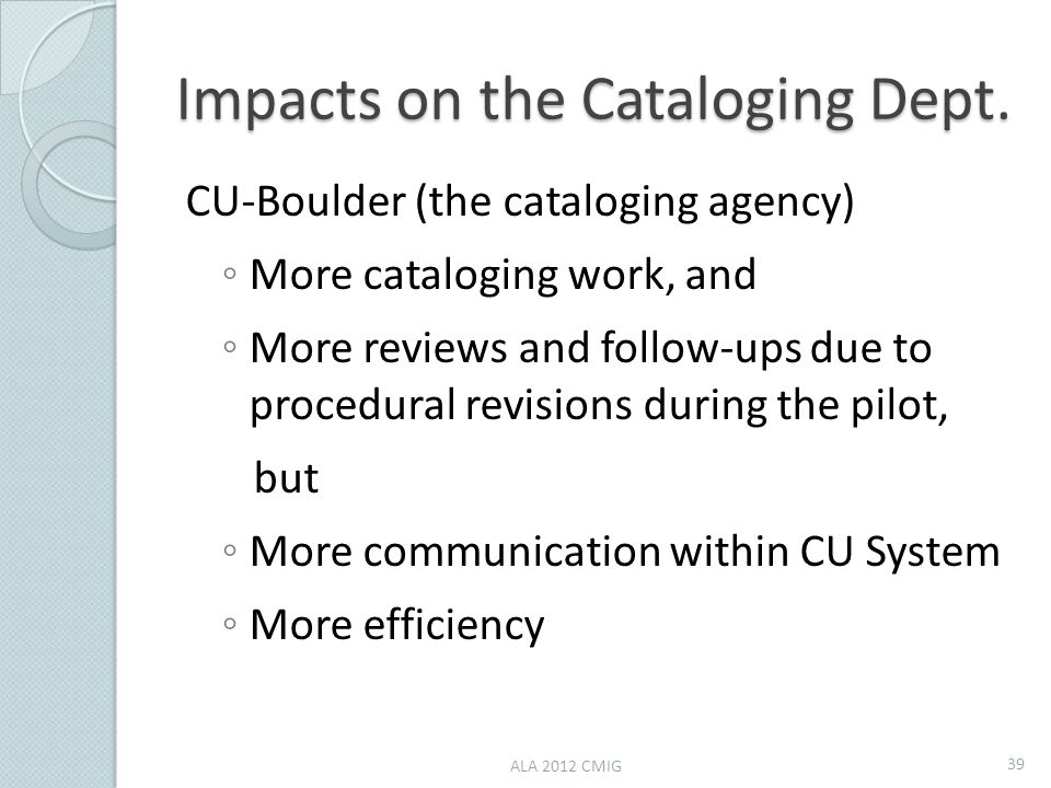 Impacts on the Cataloging Dept. CU-Boulder (the cataloging agency) ◦ More cataloging work, and ◦ More reviews and follow-ups due to procedural revisio