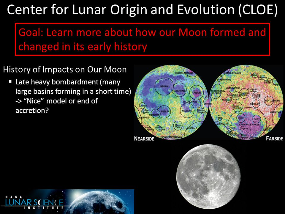 Center for Lunar Origin and Evolution (CLOE) History of Impacts on Our Moon  Late heavy bombardment (many large basins forming in a short time) -> Nice model or end of accretion.