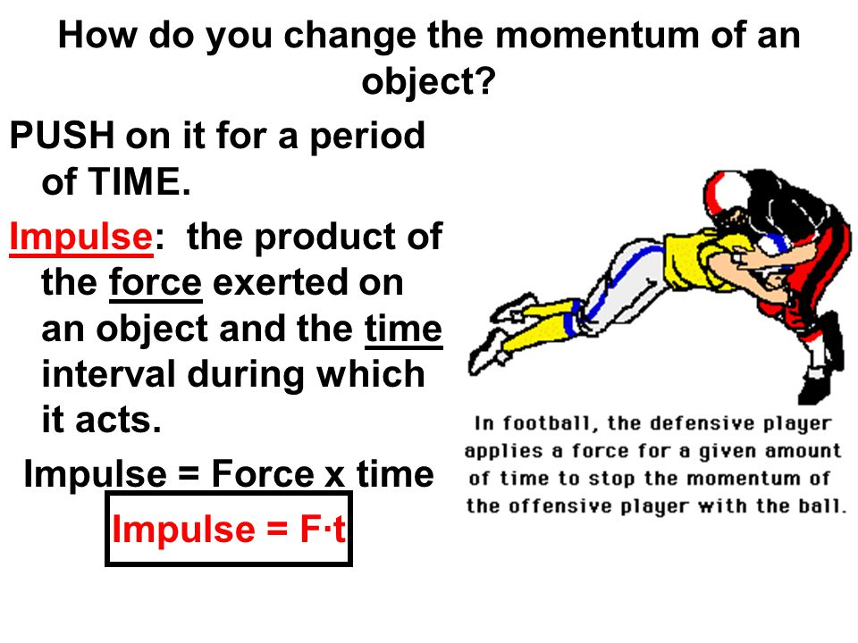How do you change the momentum of an object? PUSH on it for a period of TIME. Impulse: the product of the force exerted on an object and the time inte