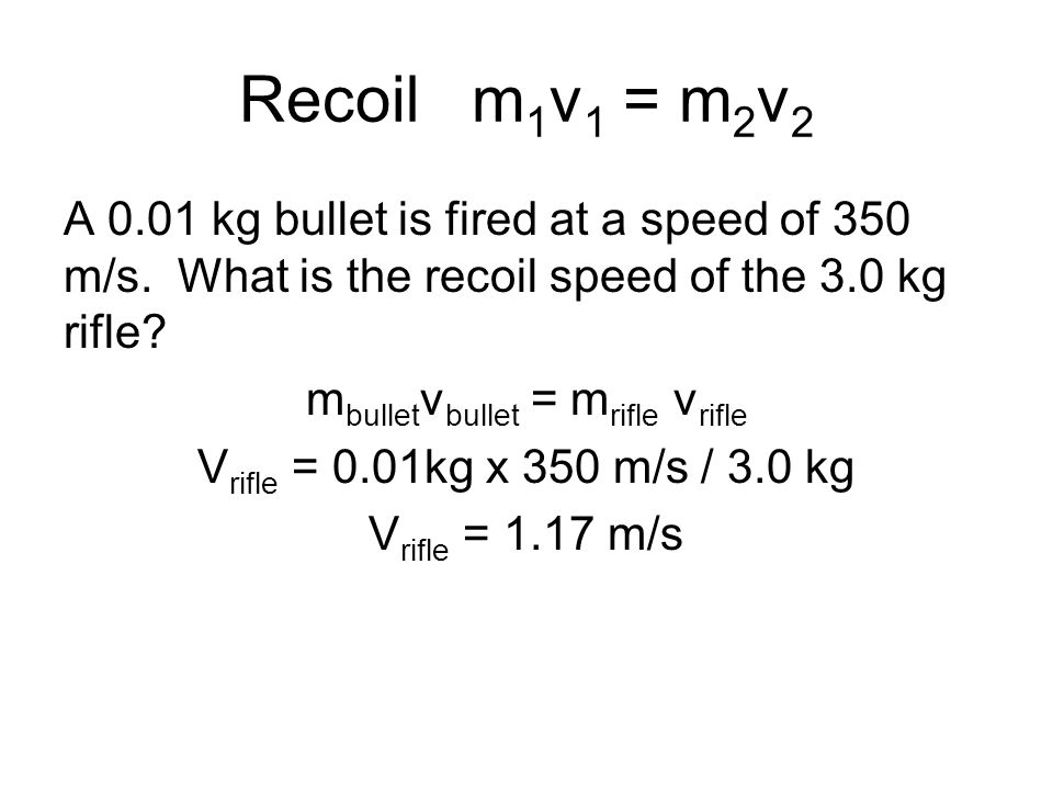 Recoil m 1 v 1 = m 2 v 2 A 0.01 kg bullet is fired at a speed of 350 m/s. What is the recoil speed of the 3.0 kg rifle? m bullet v bullet = m rifle v