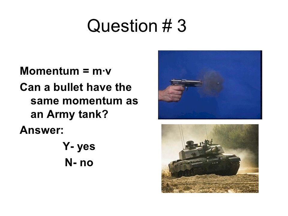 Question # 3 Momentum = m∙v Can a bullet have the same momentum as an Army tank? Answer: Y- yes N- no