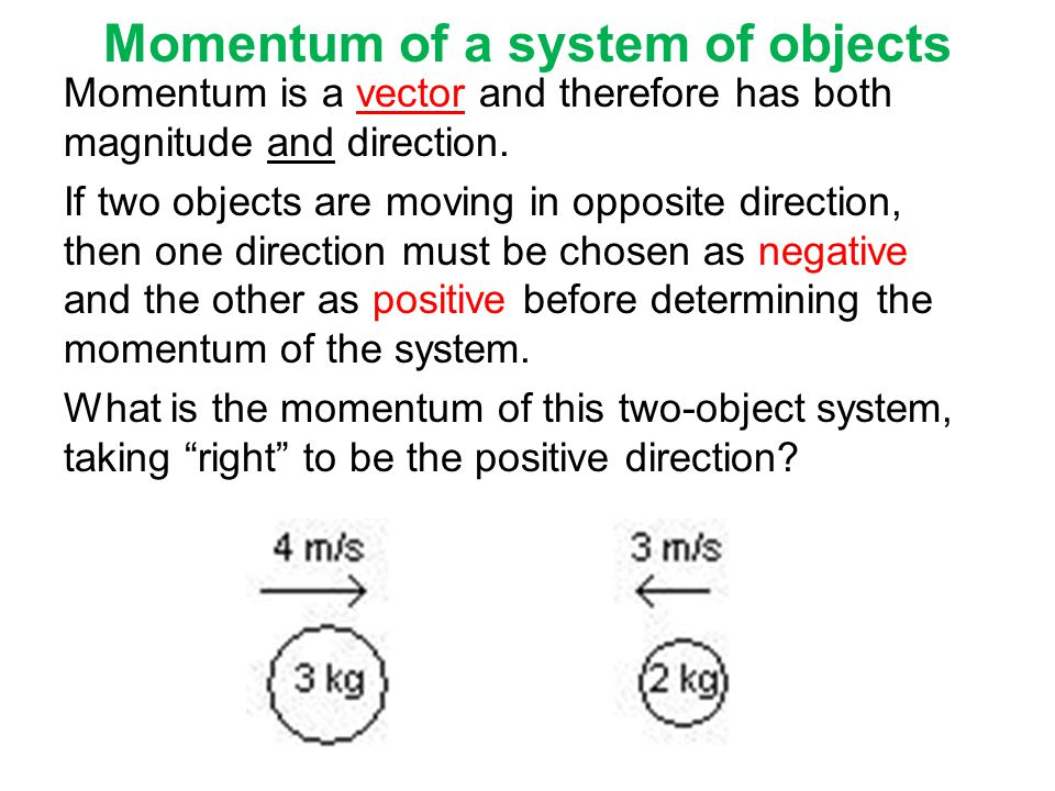 Momentum of a system of objects Momentum is a vector and therefore has both magnitude and direction. If two objects are moving in opposite direction,