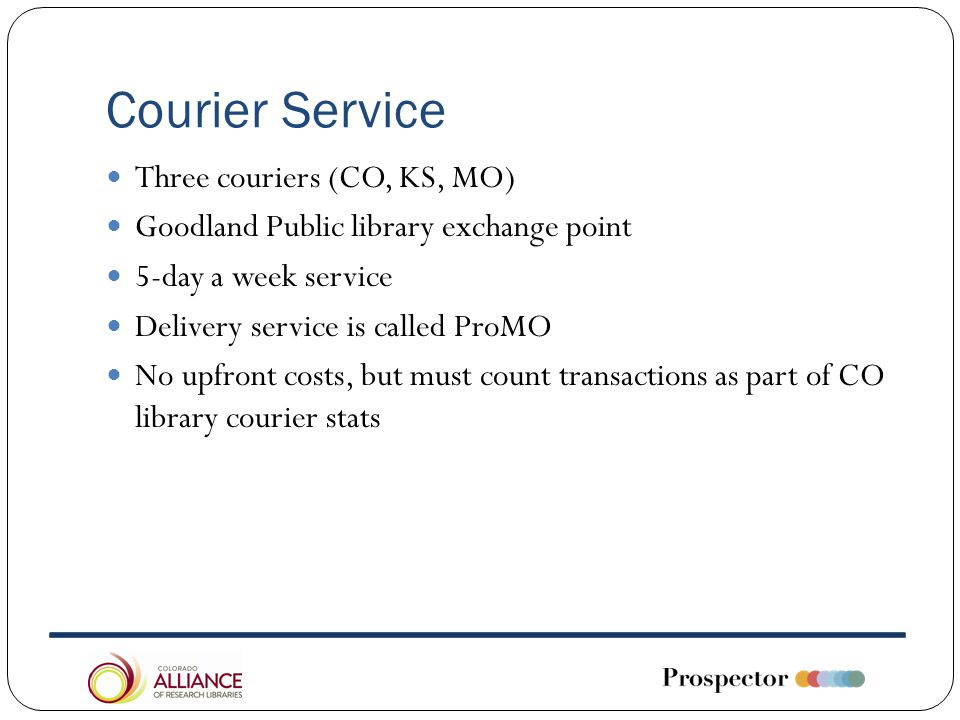 Courier Service Three couriers (CO, KS, MO) Goodland Public library exchange point 5-day a week service Delivery service is called ProMO No upfront costs, but must count transactions as part of CO library courier stats