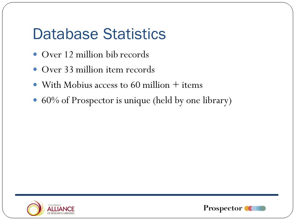 Database Statistics Over 12 million bib records Over 33 million item records With Mobius access to 60 million + items 60% of Prospector is unique (held by one library)