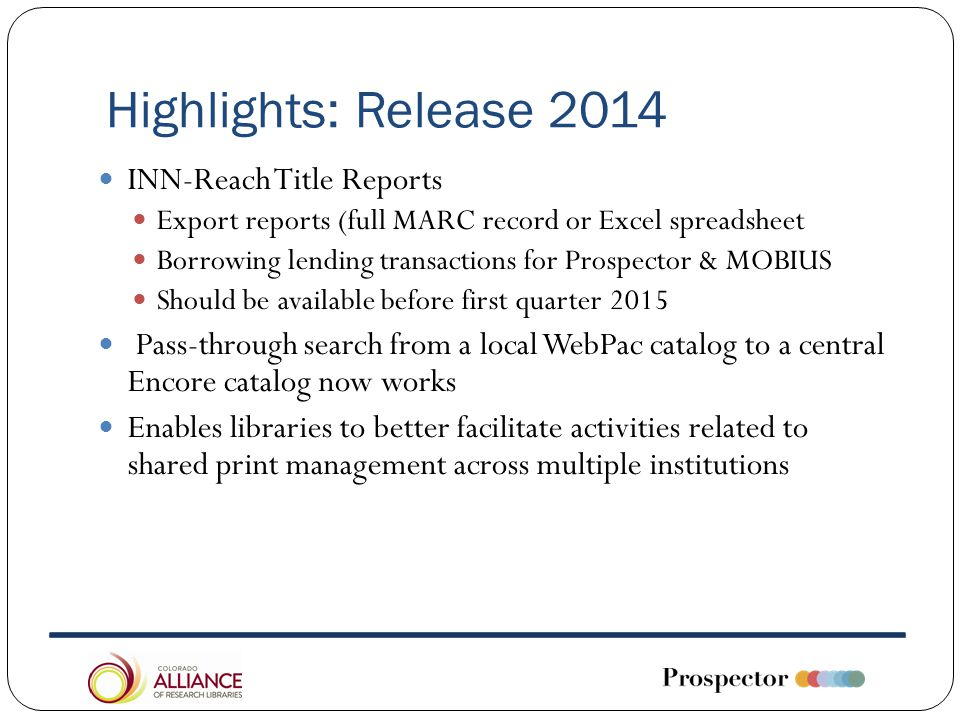 Highlights: Release 2014 INN-Reach Title Reports Export reports (full MARC record or Excel spreadsheet Borrowing lending transactions for Prospector & MOBIUS Should be available before first quarter 2015 Pass-through search from a local WebPac catalog to a central Encore catalog now works Enables libraries to better facilitate activities related to shared print management across multiple institutions
