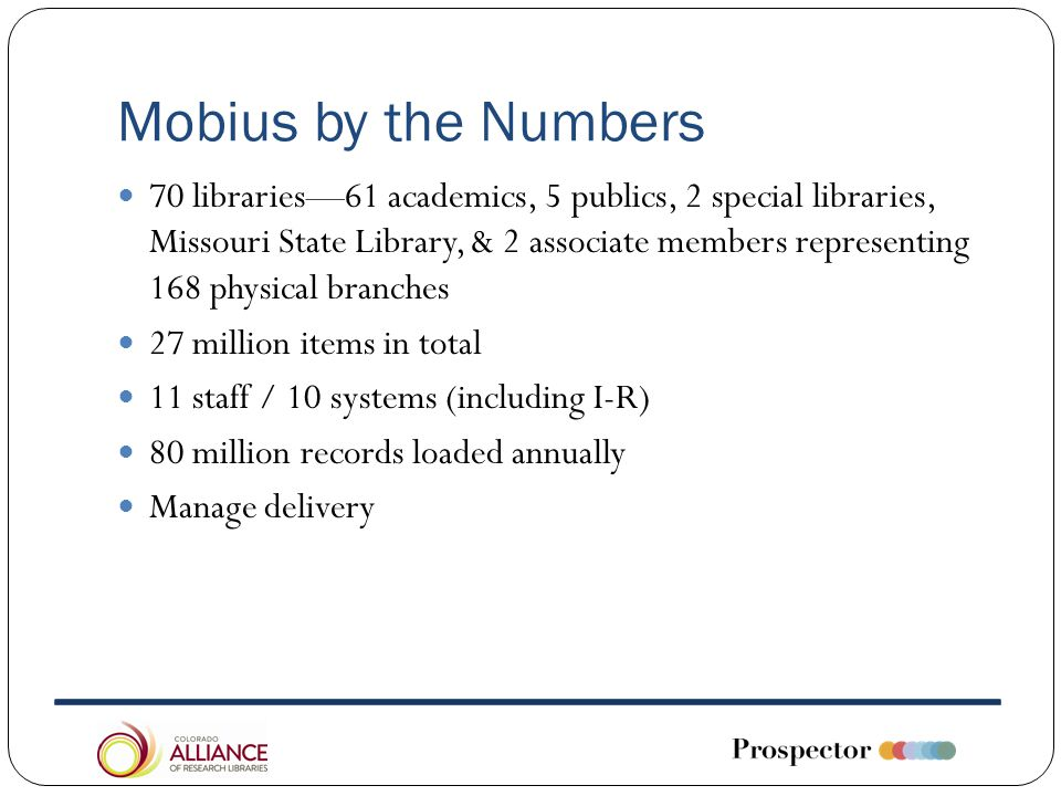 Mobius by the Numbers 70 libraries—61 academics, 5 publics, 2 special libraries, Missouri State Library, & 2 associate members representing 168 physical branches 27 million items in total 11 staff / 10 systems (including I-R) 80 million records loaded annually Manage delivery