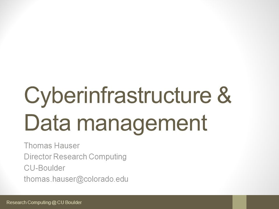 Research Computing @ CU Boulder Cyberinfrastructure & Data management Thomas Hauser Director Research Computing CU-Boulder thomas.hauser@colorado.edu