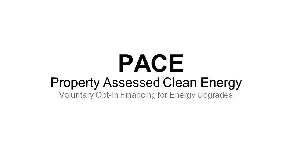 PACE Property Assessed Clean Energy Voluntary Opt-In Financing for Energy Upgrades