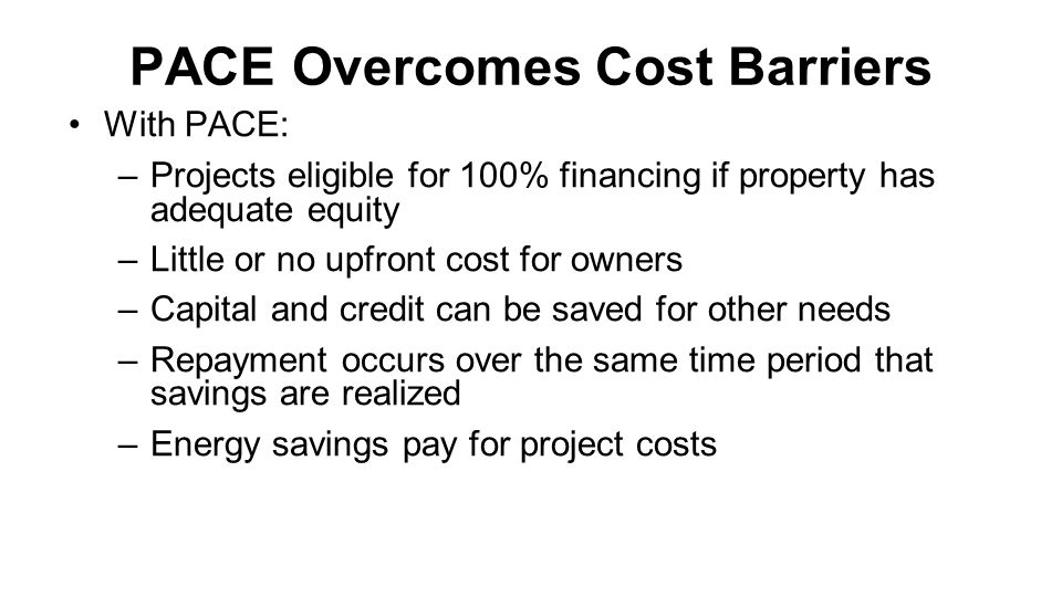 PACE Overcomes Cost Barriers With PACE: –Projects eligible for 100% financing if property has adequate equity –Little or no upfront cost for owners –Capital and credit can be saved for other needs –Repayment occurs over the same time period that savings are realized –Energy savings pay for project costs