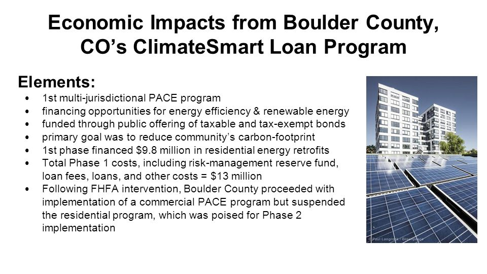 Elements: 1st multi-jurisdictional PACE program financing opportunities for energy efficiency & renewable energy funded through public offering of taxable and tax-exempt bonds primary goal was to reduce community's carbon-footprint 1st phase financed $9.8 million in residential energy retrofits Total Phase 1 costs, including risk-management reserve fund, loan fees, loans, and other costs = $13 million Following FHFA intervention, Boulder County proceeded with implementation of a commercial PACE program but suspended the residential program, which was poised for Phase 2 implementation Economic Impacts from Boulder County, CO's ClimateSmart Loan Program