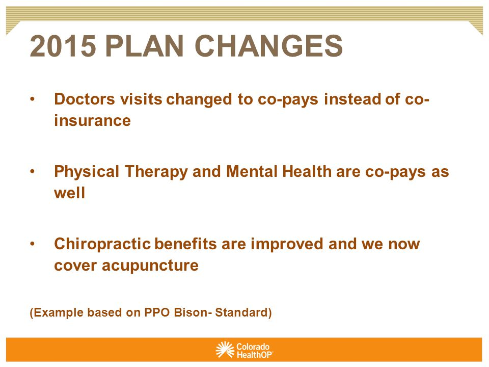 Doctors visits changed to co-pays instead of co- insurance Physical Therapy and Mental Health are co-pays as well Chiropractic benefits are improved and we now cover acupuncture (Example based on PPO Bison- Standard)