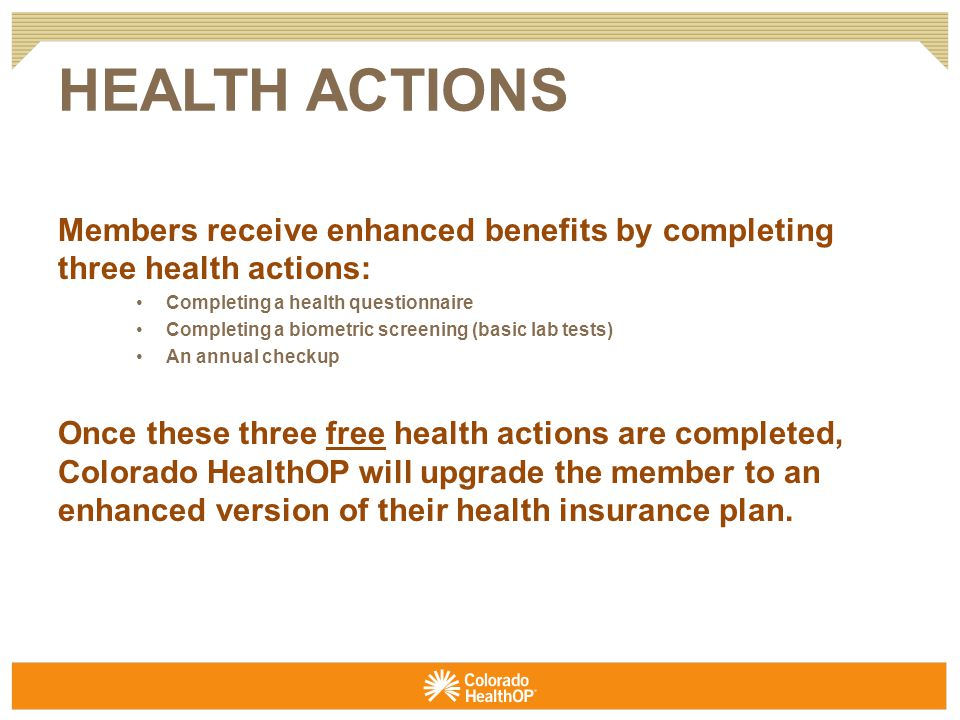 Members receive enhanced benefits by completing three health actions: Completing a health questionnaire Completing a biometric screening (basic lab tests) An annual checkup Once these three free health actions are completed, Colorado HealthOP will upgrade the member to an enhanced version of their health insurance plan.
