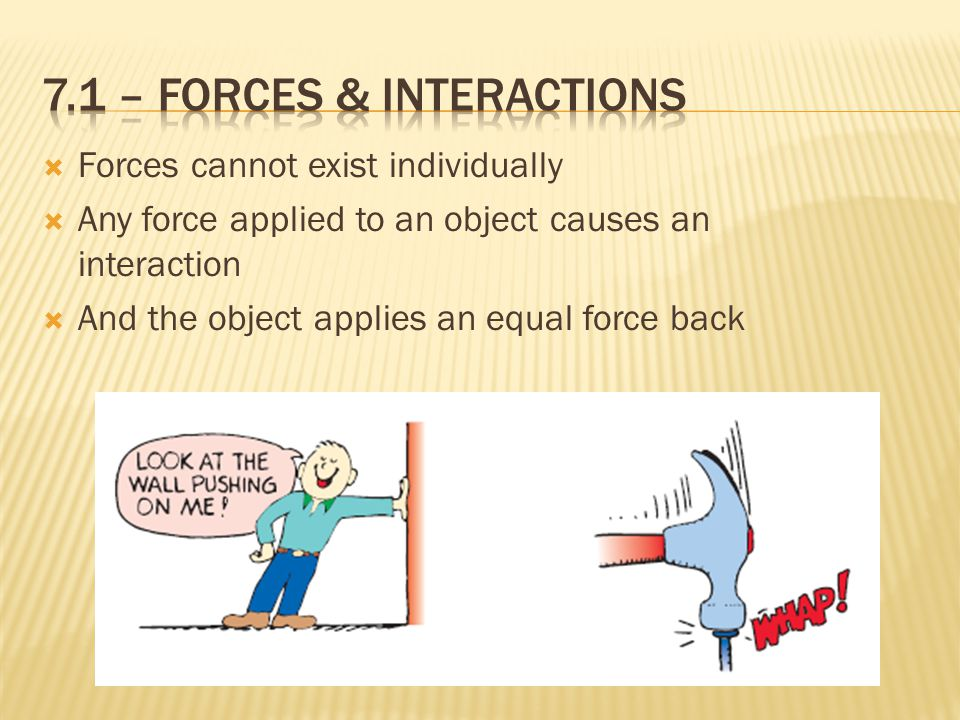  Forces cannot exist individually  Any force applied to an object causes an interaction  And the object applies an equal force back