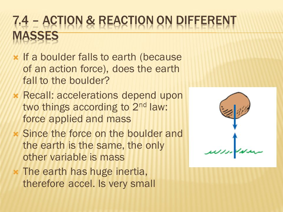 If a boulder falls to earth (because of an action force), does the earth fall to the boulder?  Recall: accelerations depend upon two things accordi