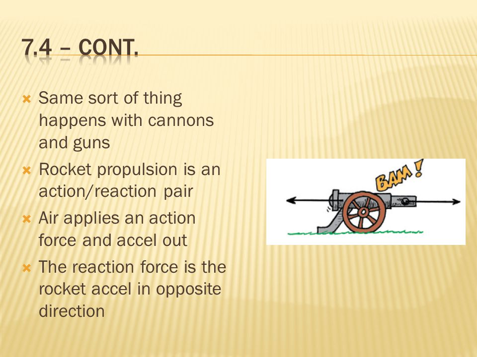  Same sort of thing happens with cannons and guns  Rocket propulsion is an action/reaction pair  Air applies an action force and accel out  The reaction force is the rocket accel in opposite direction