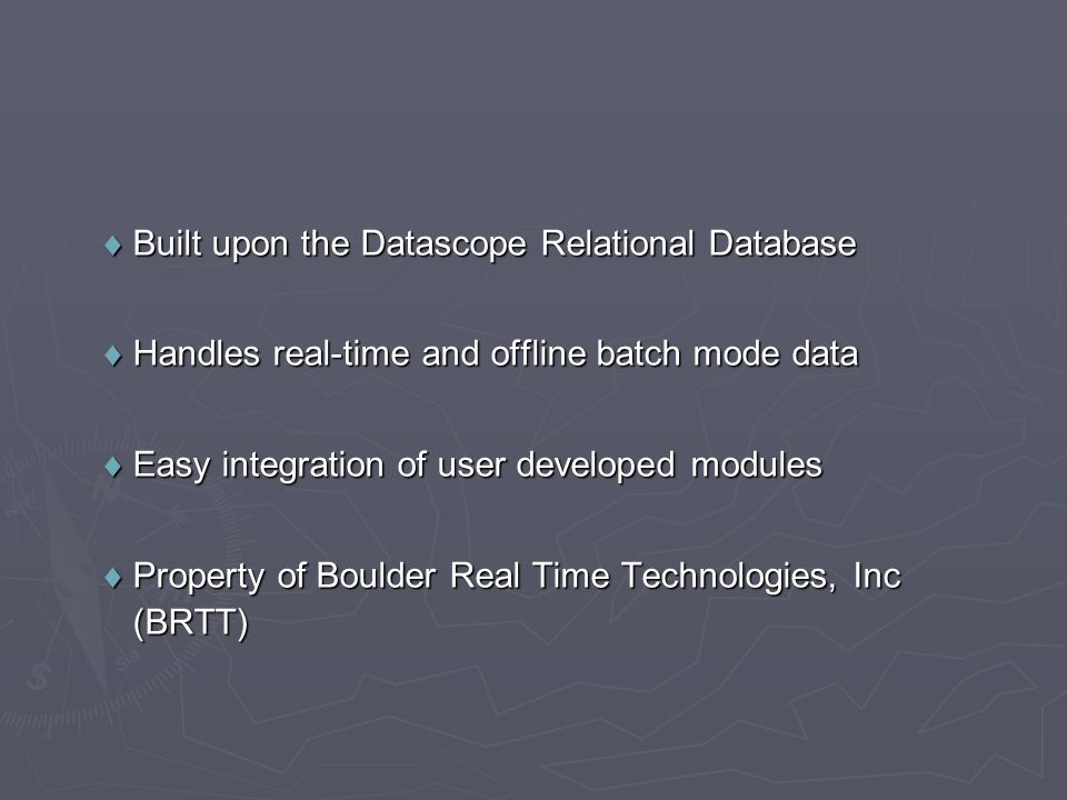  Built upon the Datascope Relational Database  Handles real-time and offline batch mode data  Easy integration of user developed modules  Property of Boulder Real Time Technologies, Inc (BRTT)