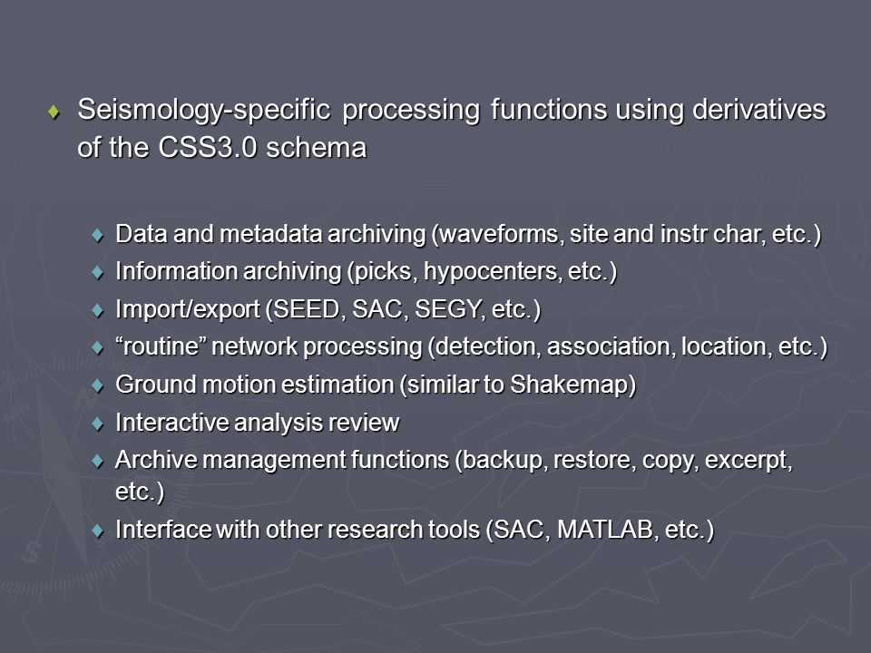  Seismology-specific processing functions using derivatives of the CSS3.0 schema  Data and metadata archiving (waveforms, site and instr char, etc.)  Information archiving (picks, hypocenters, etc.)  Import/export (SEED, SAC, SEGY, etc.)  routine network processing (detection, association, location, etc.)  Ground motion estimation (similar to Shakemap)  Interactive analysis review  Archive management functions (backup, restore, copy, excerpt, etc.)  Interface with other research tools (SAC, MATLAB, etc.)