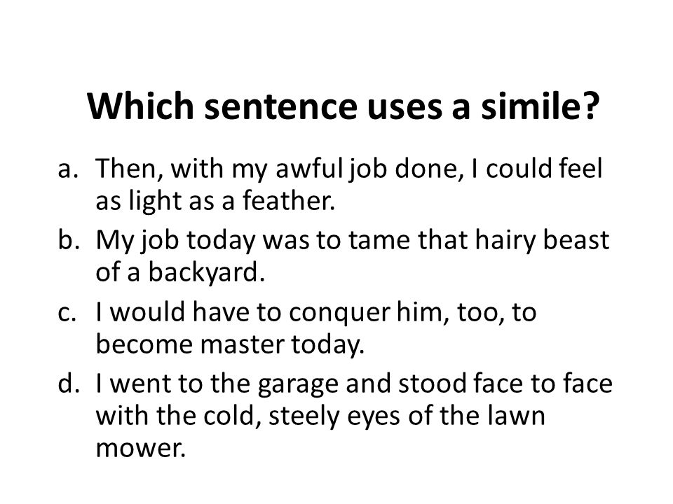 Which sentence uses a simile.a.Then, with my awful job done, I could feel as light as a feather.