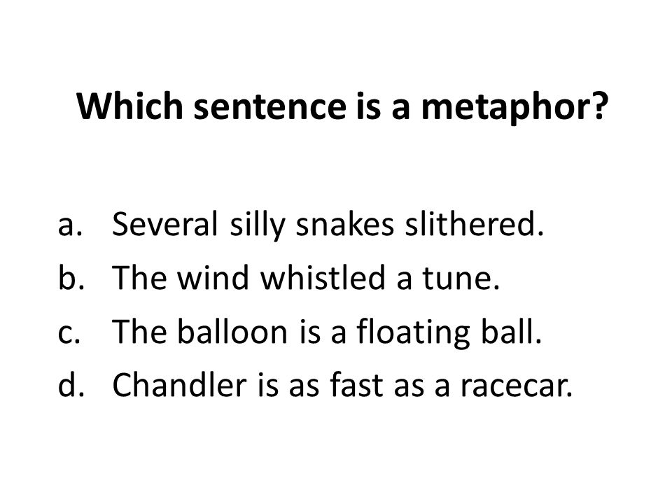 Which sentence is a metaphor.a.Several silly snakes slithered.