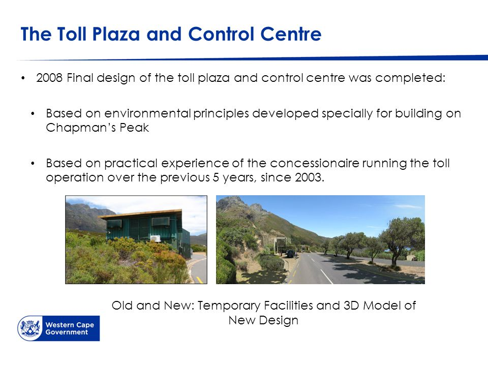 The Toll Plaza and Control Centre 2008 Final design of the toll plaza and control centre was completed: Based on environmental principles developed specially for building on Chapman's Peak Based on practical experience of the concessionaire running the toll operation over the previous 5 years, since 2003.
