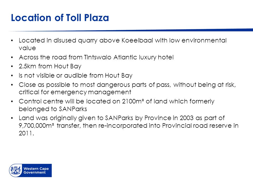 Location of Toll Plaza Located in disused quarry above Koeelbaai with low environmental value Across the road from Tintswalo Atlantic luxury hotel 2.5km from Hout Bay Is not visible or audible from Hout Bay Close as possible to most dangerous parts of pass, without being at risk, critical for emergency management Control centre will be located on 2100m² of land which formerly belonged to SANParks Land was originally given to SANParks by Province in 2003 as part of 9,700,000m² transfer, then re-incorporated into Provincial road reserve in 2011.
