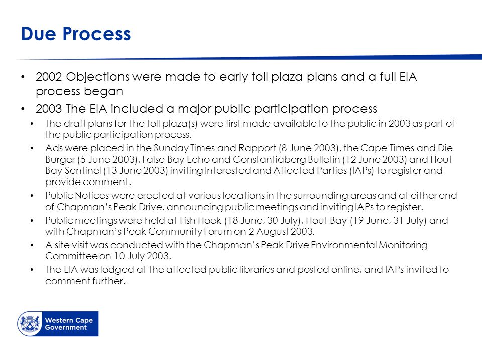 Due Process 2002 Objections were made to early toll plaza plans and a full EIA process began 2003 The EIA included a major public participation process The draft plans for the toll plaza(s) were first made available to the public in 2003 as part of the public participation process.