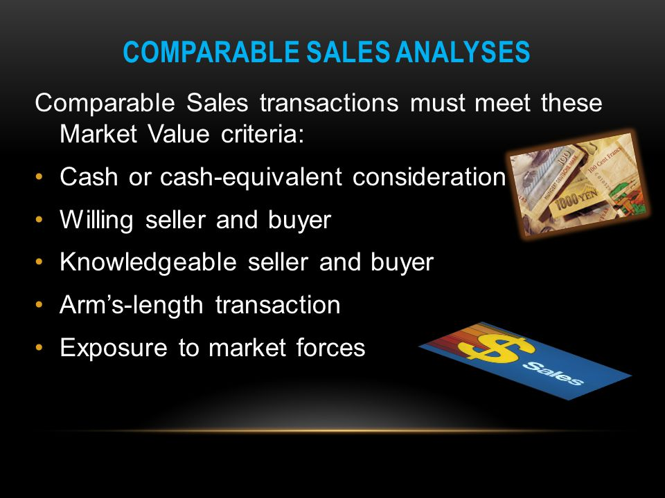 COMPARABLE SALES ANALYSES Comparable Sales transactions must meet these Market Value criteria: Cash or cash-equivalent consideration Willing seller an