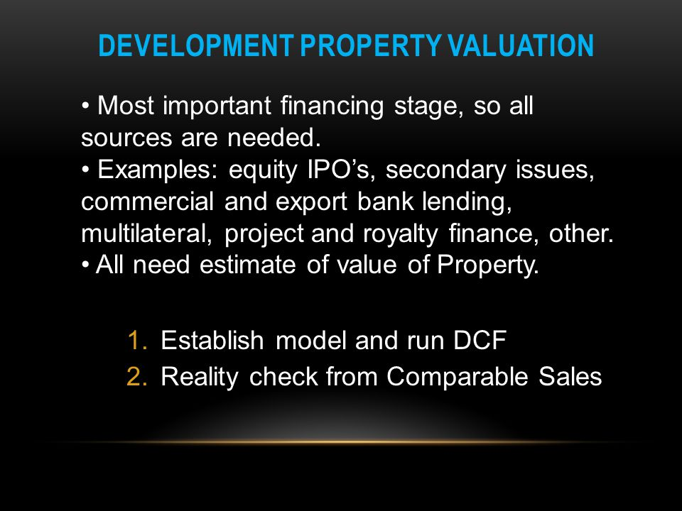 DEVELOPMENT PROPERTY VALUATION Most important financing stage, so all sources are needed. Examples: equity IPO's, secondary issues, commercial and exp