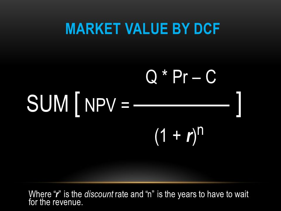 "MARKET VALUE BY DCF Q * Pr – C SUM [ NPV = ] (1 + r ) n Where "" r "" is the discount rate and ""n"" is the years to have to wait for the revenue."