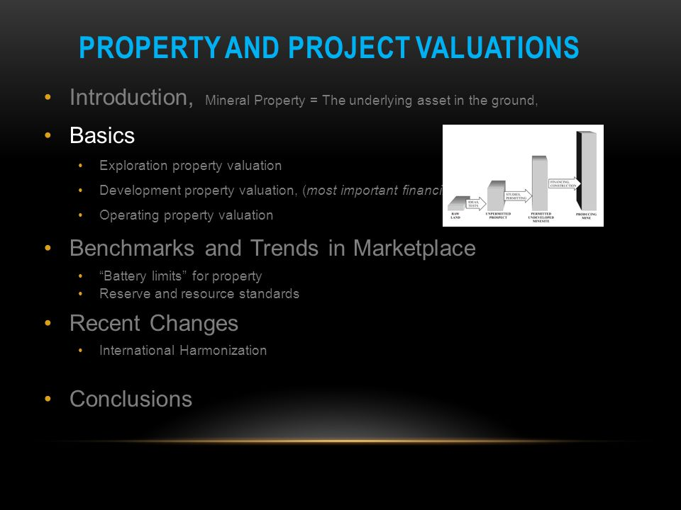 PROPERTY AND PROJECT VALUATIONS Introduction, Mineral Property = The underlying asset in the ground, Basics Exploration property valuation Development property valuation, (most important financing stage) Operating property valuation Benchmarks and Trends in Marketplace Battery limits for property Reserve and resource standards Recent Changes International Harmonization Conclusions