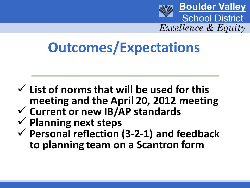 Outcomes/Expectations List of norms that will be used for this meeting and the April 20, 2012 meeting Current or new IB/AP standards Planning next steps Personal reflection (3-2-1) and feedback to planning team on a Scantron form Boulder Valley School District Excellence & Equity