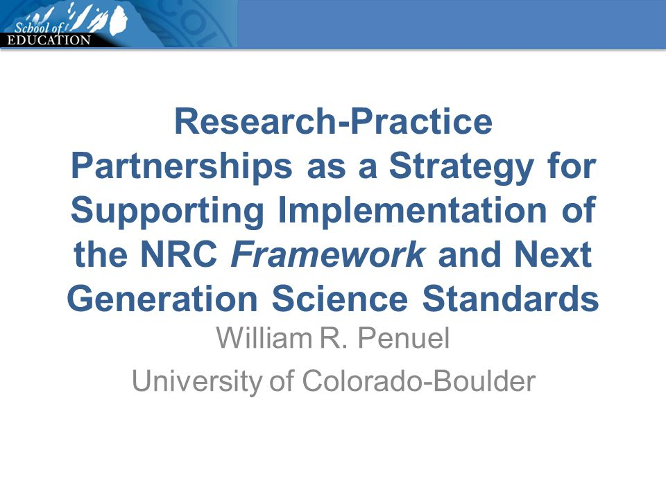 Research-Practice Partnerships as a Strategy for Supporting Implementation of the NRC Framework and Next Generation Science Standards William R. Penue