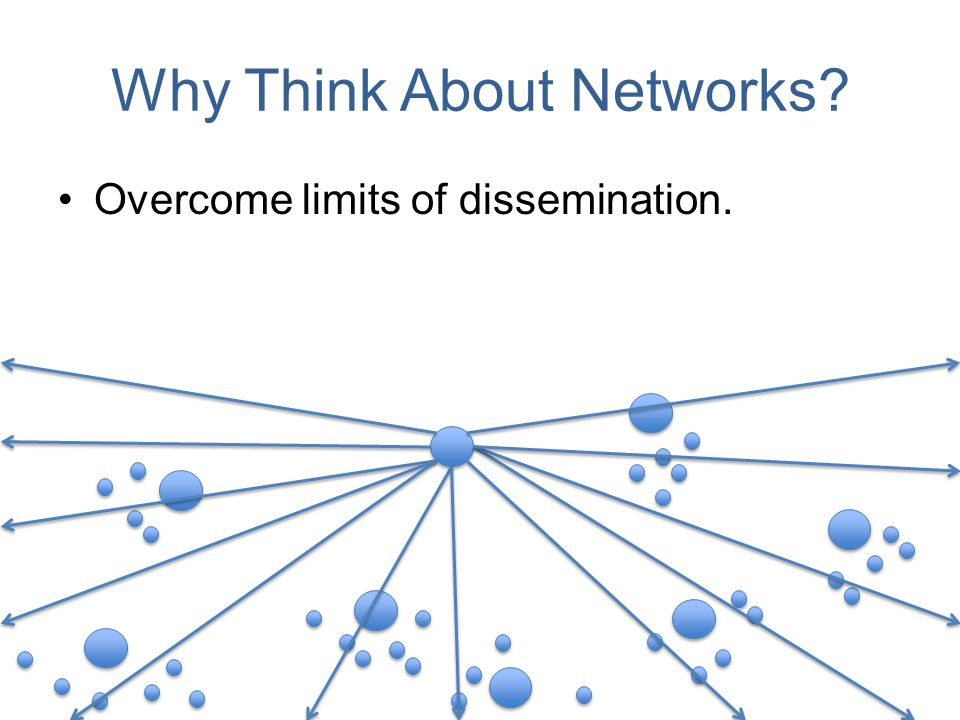 Why Think About Networks? Overcome limits of dissemination.