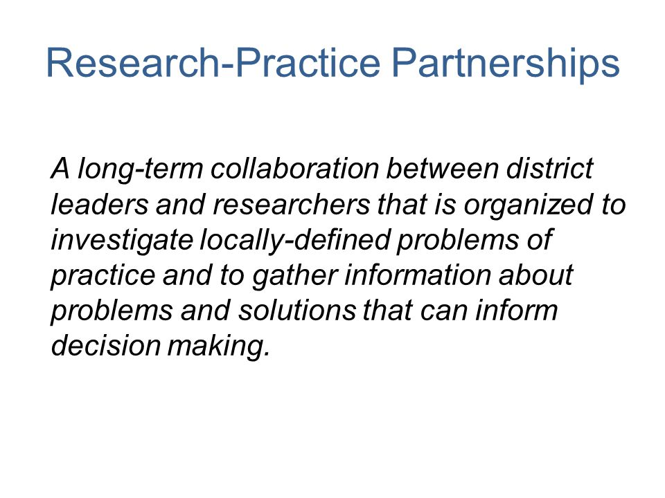Research-Practice Partnerships A long-term collaboration between district leaders and researchers that is organized to investigate locally-defined pro