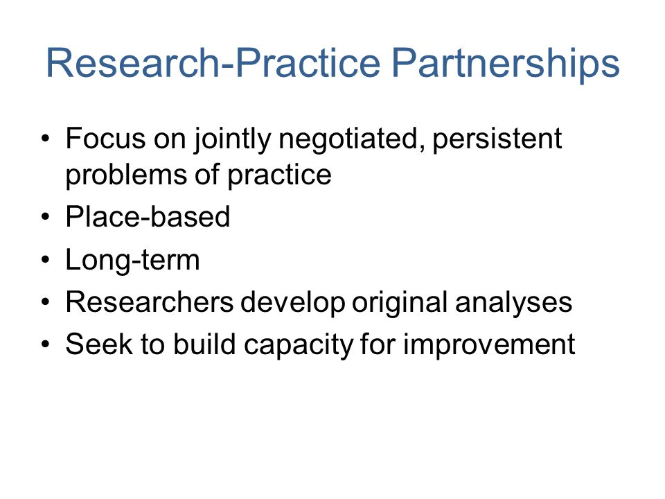 Research-Practice Partnerships Focus on jointly negotiated, persistent problems of practice Place-based Long-term Researchers develop original analyses Seek to build capacity for improvement